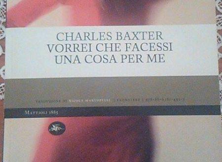 """""""…E se ti chiedessi di fare una cosa per me? La faresti?"""" Charles Baxter, """"Vorrei che facessi una cosa per me"""": un decalogo moderno tra virtù e vizi (di Alessandro Di Giuseppe)"""
