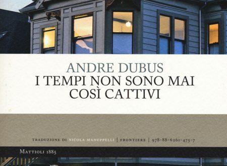 """…Non devi buttarti giù: un uomo giusto, in questo brutto mondo, si trova sempre"""". """"I tempi non sono mai così cattivi"""": Andre Dubus e l'arte della short story (di Alessandro Di Giuseppe)"""